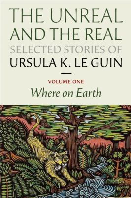 The unreal and the real selected stories of Ursula K. Le Guin by Ursula K. Le Guin, (1929-)