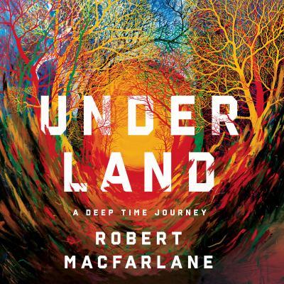 Underland by Robert Macfarlane, (1976-)