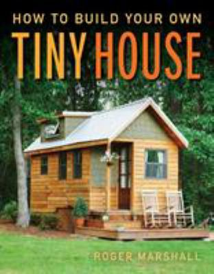 How to build your own tiny house by Roger Marshall, (1944-)