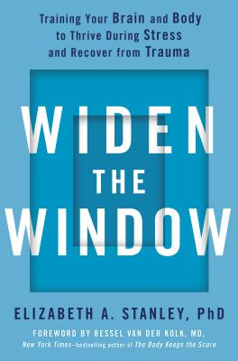 Widen the Window: Training Your Brain and Body to Thrive During Stress and Recov by Elizabeth A.  Stanley