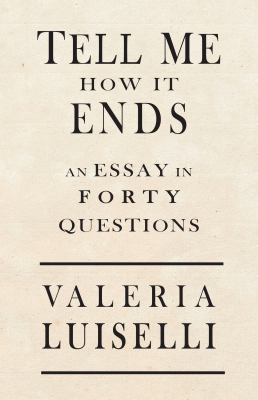 Tell me how it ends by Valeria Luiselli, (1983-)