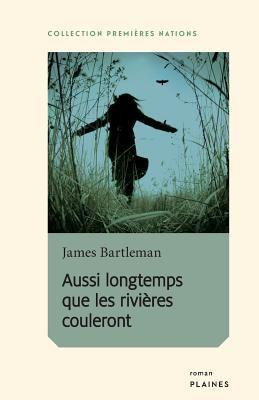 Aussi longtemps que les rivières couleront by James Bartleman, (1939-)