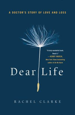 Dear Life by DEAR LIFE Rachel Clarke
