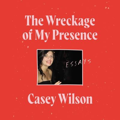 The wreckage of my presence by Casey Wilson, (1980-)