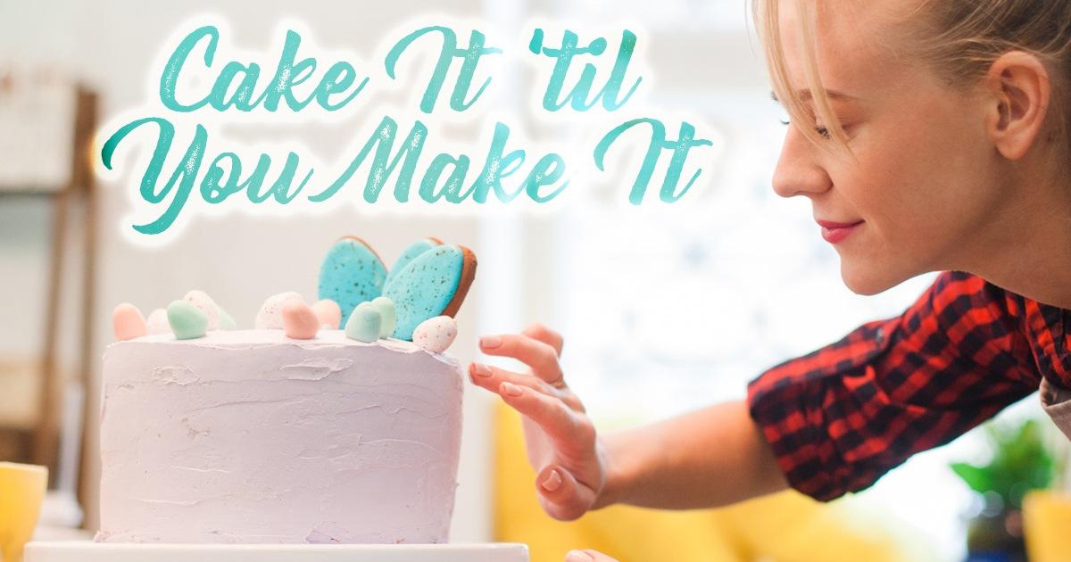 Cake it 'til You Make it!