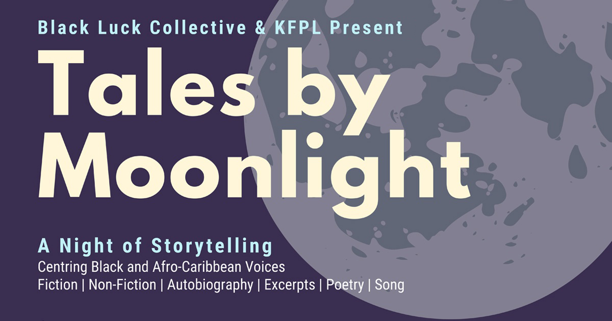 Black Luck Collective and KFPL Present: Tales by Moonlight: A Night of Storytelling Centering Black and Afro-Caribbean Voices. Fiction, Non-Fiction, Autobiography, Excerpts, Poetry, Song