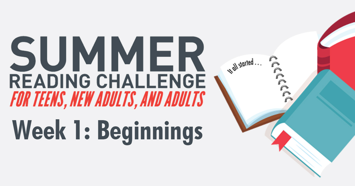 Summer Reading Challenge: For teens, new adults, and adults. Week 1: Beginnings