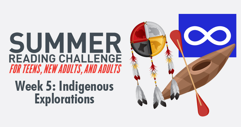 Summer Reading Challenge: For teens, new adults, and adults. Week 5: Indigenous Explorations